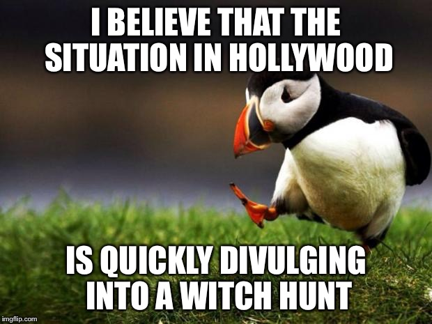 Unpopular Opinion Puffin Meme | I BELIEVE THAT THE SITUATION IN HOLLYWOOD IS QUICKLY DIVULGING INTO A WITCH HUNT | image tagged in memes,unpopular opinion puffin,AdviceAnimals | made w/ Imgflip meme maker