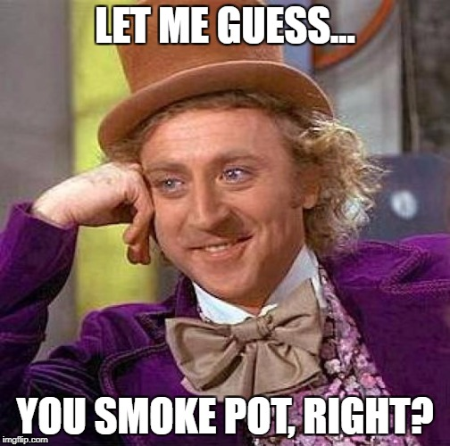 Creepy Condescending Wonka Meme | LET ME GUESS... YOU SMOKE POT, RIGHT? | image tagged in memes,creepy condescending wonka | made w/ Imgflip meme maker