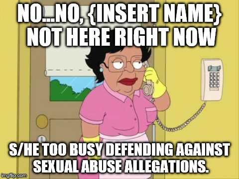Consuela Meme | NO...NO, {INSERT NAME} NOT HERE RIGHT NOW S/HE TOO BUSY DEFENDING AGAINST SEXUAL ABUSE ALLEGATIONS. | image tagged in memes,consuela | made w/ Imgflip meme maker