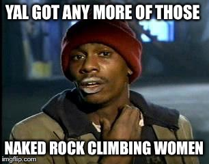 Y'all Got Any More Of That Meme | YAL GOT ANY MORE OF THOSE NAKED ROCK CLIMBING WOMEN | image tagged in memes,yall got any more of | made w/ Imgflip meme maker