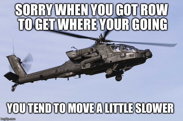 SORRY WHEN YOU GOT ROW TO GET WHERE YOUR GOING YOU TEND TO MOVE A LITTLE SLOWER | made w/ Imgflip meme maker