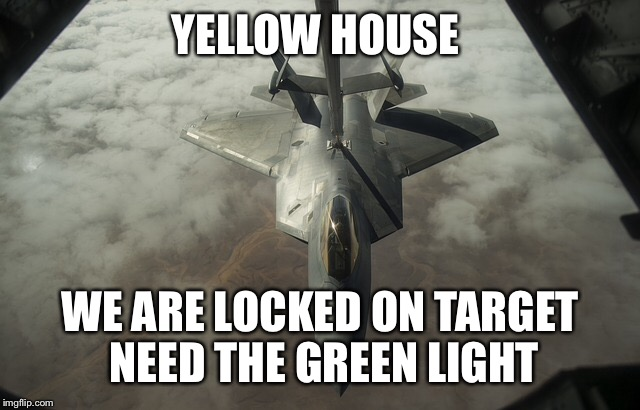YELLOW HOUSE WE ARE LOCKED ON TARGET NEED THE GREEN LIGHT | made w/ Imgflip meme maker