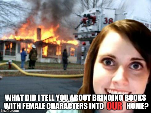 Overly Attached Girlfriend Weekend, a Socrates, isayisay and Craziness_all_the_way event on Nov 10-12th. |  WHAT DID I TELL YOU ABOUT BRINGING BOOKS WITH FEMALE CHARACTERS INTO                HOME? OUR | image tagged in disaster overly attached girlfriend,meme event,overly attached girlfriend,overly attached girlfriend weekend | made w/ Imgflip meme maker