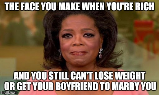 Stars: they're just like us! | THE FACE YOU MAKE WHEN YOU'RE RICH AND YOU STILL CAN'T LOSE WEIGHT OR GET YOUR BOYFRIEND TO MARRY YOU | image tagged in oprah winfrey,dieting | made w/ Imgflip meme maker