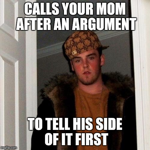 Scumbag boyfriend | CALLS YOUR MOM AFTER AN ARGUMENT TO TELL HIS SIDE OF IT FIRST | image tagged in memes,scumbag steve | made w/ Imgflip meme maker