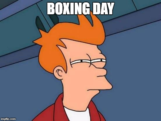 Futurama Fry Meme | BOXING DAY | image tagged in memes,futurama fry | made w/ Imgflip meme maker