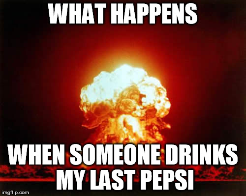 Nuclear Explosion Meme | WHAT HAPPENS WHEN SOMEONE DRINKS MY LAST PEPSI | image tagged in memes,nuclear explosion | made w/ Imgflip meme maker