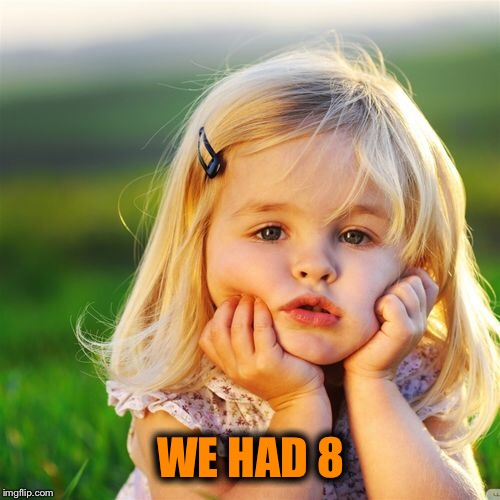 WE HAD 8 | made w/ Imgflip meme maker