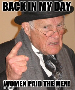 Back In My Day Meme | BACK IN MY DAY WOMEN PAID THE MEN! | image tagged in memes,back in my day | made w/ Imgflip meme maker