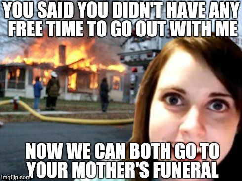 Overly Attached Girlfriend Weekend, a Socrates, isayisay and Craziness_all_the_way event on Nov 10-12th. |  YOU SAID YOU DIDN'T HAVE ANY FREE TIME TO GO OUT WITH ME; NOW WE CAN BOTH GO TO YOUR MOTHER'S FUNERAL | image tagged in disaster overly attached girlfriend,overly attached girlfriend,overly attached girlfriend weekend,memes | made w/ Imgflip meme maker