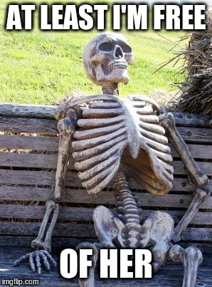 Waiting Skeleton Meme | AT LEAST I'M FREE OF HER | image tagged in memes,waiting skeleton | made w/ Imgflip meme maker
