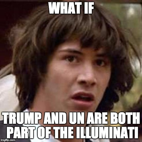 Conspiracy Keanu Meme | WHAT IF TRUMP AND UN ARE BOTH PART OF THE ILLUMINATI | image tagged in memes,conspiracy keanu | made w/ Imgflip meme maker