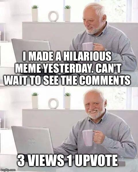 Hide the Pain Harold Meme | I MADE A HILARIOUS MEME YESTERDAY. CAN'T WAIT TO SEE THE COMMENTS 3 VIEWS 1 UPVOTE | image tagged in memes,hide the pain harold | made w/ Imgflip meme maker