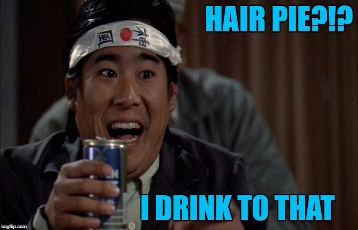 HAIR PIE?!? I DRINK TO THAT | made w/ Imgflip meme maker