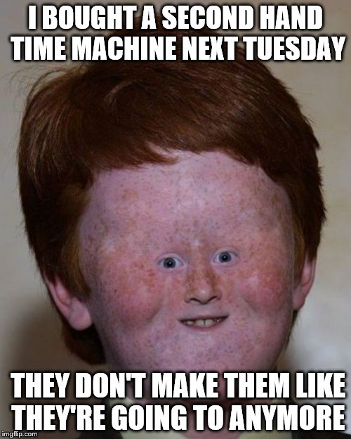 time machine | I BOUGHT A SECOND HAND TIME MACHINE NEXT TUESDAY THEY DON'T MAKE THEM LIKE THEY'RE GOING TO ANYMORE | image tagged in bad luck brian | made w/ Imgflip meme maker