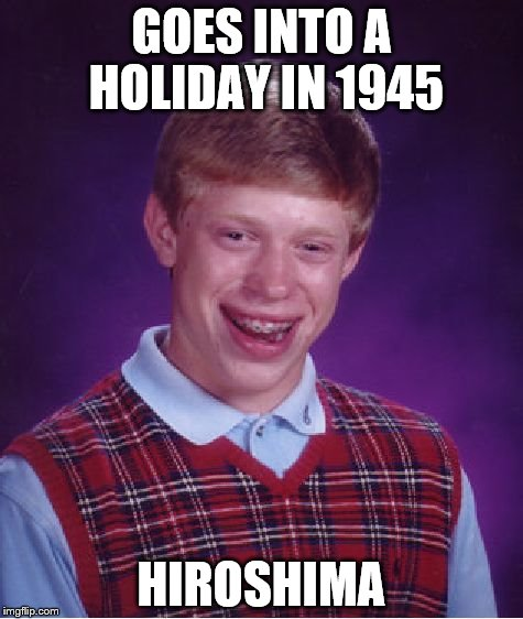 Bad Luck Brian Meme | GOES INTO A HOLIDAY IN 1945 HIROSHIMA | image tagged in memes,bad luck brian | made w/ Imgflip meme maker