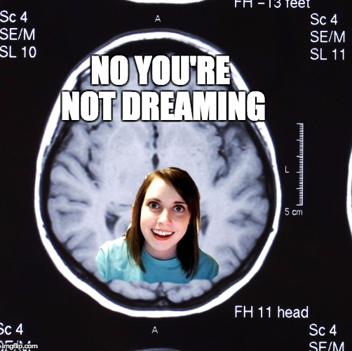 Overly Attached Girlfriend Weekend, a Socrates, isayisay and Craziness_all_the_way event on Nov 10-12th | NO YOU'RE NOT DREAMING | image tagged in overly attached memory,overly obsessed girlfriend | made w/ Imgflip meme maker