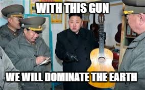 WITH THIS GUN WE WILL DOMINATE THE EARTH | image tagged in kim jong un wants a guitar | made w/ Imgflip meme maker