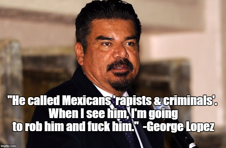 """He called Mexicans 'rapists & criminals'. When I see him, I'm going to rob him and f**k him."" -George Lopez 