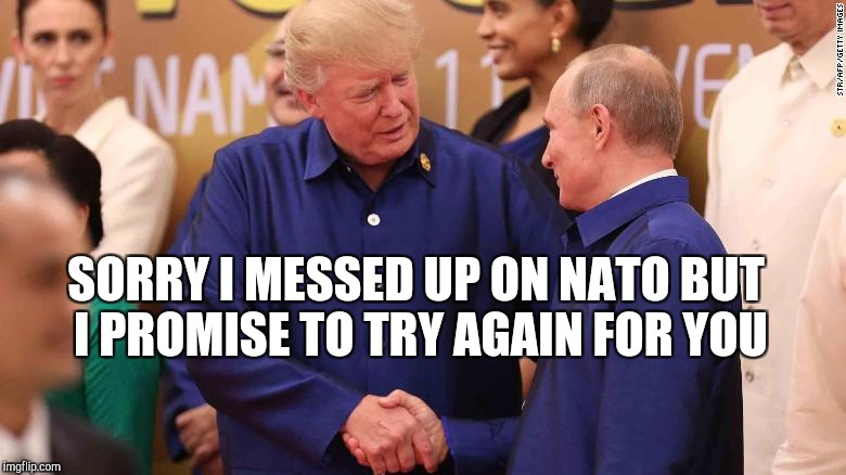 Trump's apology for failure  | SORRY I MESSED UP ON NATO BUT I PROMISE TO TRY AGAIN FOR YOU | image tagged in trump impeachment,donald trump,impeach trump,nevertrump,trump russia collusion,trump russia | made w/ Imgflip meme maker