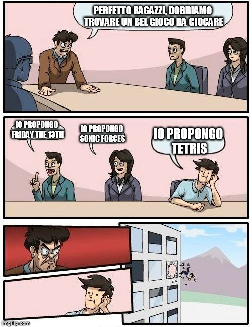 Boardroom Meeting Suggestion Meme | PERFETTO RAGAZZI, DOBBIAMO TROVARE UN BEL GIOCO DA GIOCARE IO PROPONGO FRIDAY THE 13TH IO PROPONGO SONIC FORCES IO PROPONGO TETRIS | image tagged in memes,boardroom meeting suggestion | made w/ Imgflip meme maker