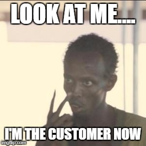 Look At Me Meme | LOOK AT ME.... I'M THE CUSTOMER NOW | image tagged in memes,look at me | made w/ Imgflip meme maker