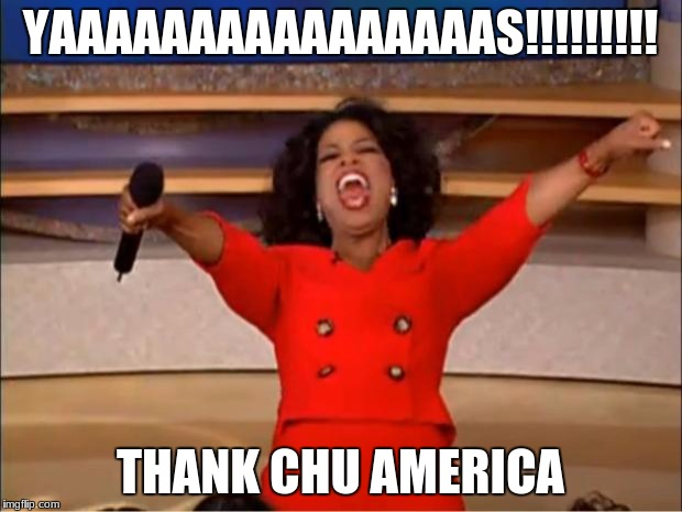 Oprah You Get A Meme | YAAAAAAAAAAAAAAAAS!!!!!!!!! THANK CHU AMERICA | image tagged in memes,oprah you get a | made w/ Imgflip meme maker