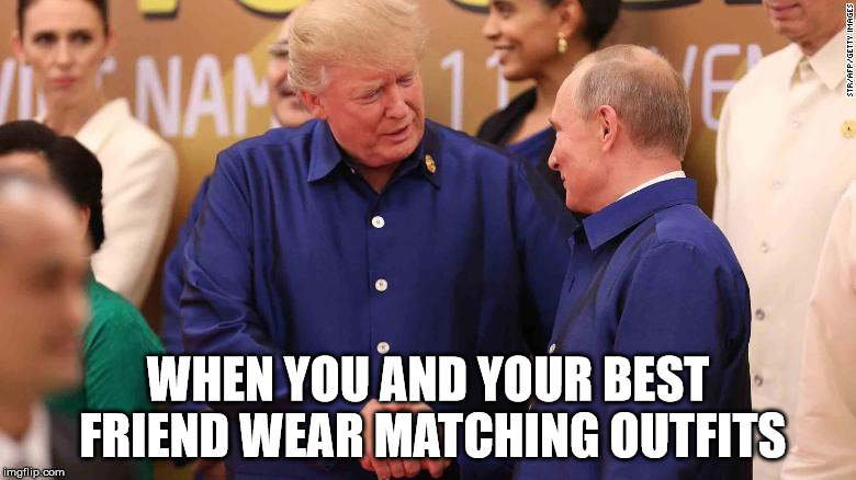 WHEN YOU AND YOUR BEST FRIEND WEAR MATCHING OUTFITS | image tagged in trump putin | made w/ Imgflip meme maker