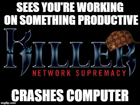 Scumbag Wireless Drivers | SEES YOU'RE WORKING ON SOMETHING PRODUCTIVE CRASHES COMPUTER | image tagged in killer wireless,qualcomm,scumbag,computer,crash | made w/ Imgflip meme maker