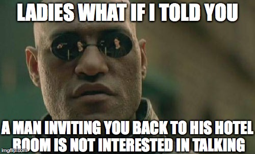 Matrix Morpheus Meme | LADIES WHAT IF I TOLD YOU A MAN INVITING YOU BACK TO HIS HOTEL ROOM IS NOT INTERESTED IN TALKING | image tagged in memes,matrix morpheus | made w/ Imgflip meme maker