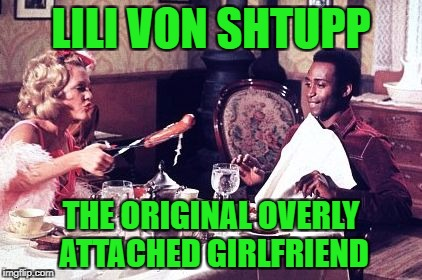 Overly Attached Girlfriend Weekend, a Socrates, isayisay and Craziness_all_the_way event on Nov 10-12th. | LILI VON SHTUPP THE ORIGINAL OVERLY ATTACHED GIRLFRIEND | image tagged in lili von shtupp,overly attached girlfriend,overly attached girlfriend weekend,blazing saddles | made w/ Imgflip meme maker