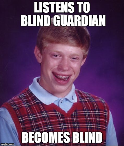 Bad Luck Brian Meme | LISTENS TO BLIND GUARDIAN BECOMES BLIND | image tagged in memes,bad luck brian | made w/ Imgflip meme maker