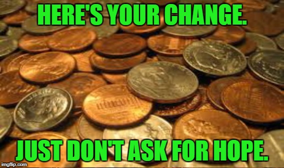 HERE'S YOUR CHANGE. JUST DON'T ASK FOR HOPE. | made w/ Imgflip meme maker