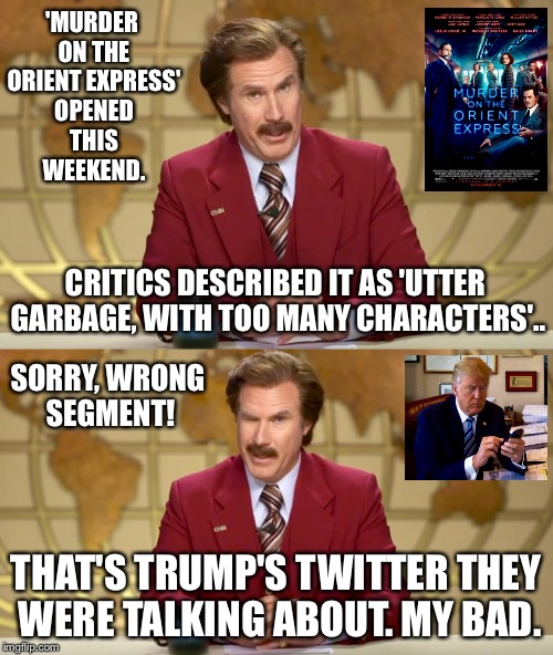 I Skipped The Movie, And Went To See A Punk Rock Show Instead. It Was Pretty Good. | 'MURDER ON THE ORIENT EXPRESS' OPENED THIS WEEKEND. CRITICS DESCRIBED IT AS 'UTTER GARBAGE, WITH TOO MANY CHARACTERS'.. SORRY, WRONG SEGMENT | image tagged in ron burgundy,anchorman,movie,trump twitter,trump tweet | made w/ Imgflip meme maker