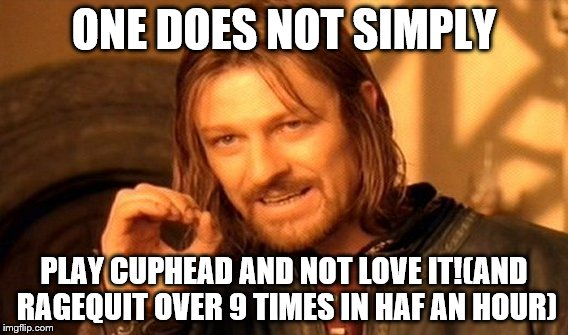 one does not not love cuphead | ONE DOES NOT SIMPLY PLAY CUPHEAD AND NOT LOVE IT!(AND RAGEQUIT OVER 9 TIMES IN HAF AN HOUR) | image tagged in memes,one does not simply,cuphead | made w/ Imgflip meme maker