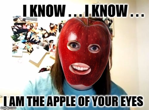 Overly Attached Girlfriend Weekend, a Socrates, isayisay and Craziness_all_the_way event on Nov 10-12th. | I KNOW . . . I KNOW . . . I AM THE APPLE OF YOUR EYES | image tagged in overly attached girlfriend,love,i love you,apple,apple watch,jack in the box | made w/ Imgflip meme maker