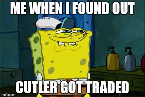 Dont You Squidward Meme | ME WHEN I FOUND OUT CUTLER GOT TRADED | image tagged in memes,dont you squidward | made w/ Imgflip meme maker