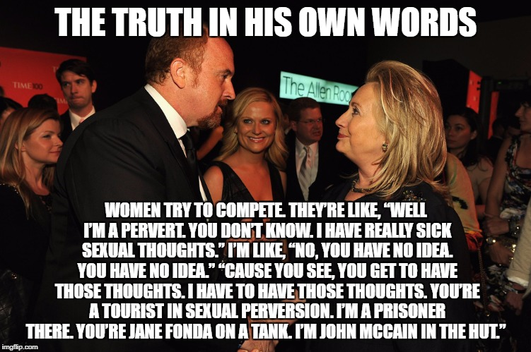 "Louie C.K own words | THE TRUTH IN HIS OWN WORDS WOMEN TRY TO COMPETE. THEY'RE LIKE, ""WELL I'M A PERVERT. YOU DON'T KNOW. I HAVE REALLY SICK SEXUAL THOUGHTS."" I'M 