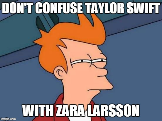 Futurama Fry Meme | DON'T CONFUSE TAYLOR SWIFT WITH ZARA LARSSON | image tagged in memes,futurama fry | made w/ Imgflip meme maker