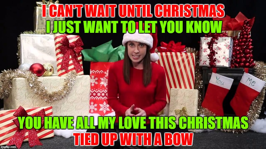 All My L♡ve Is For Y♡u! Overly Attached Girlfriend Weekend, a socrates, isayisay and Craziness_all_the_way event, Nov 10-12th | I CAN'T WAIT UNTIL CHRISTMAS YOU HAVE ALL MY LOVE THIS CHRISTMAS I JUST WANT TO LET YOU KNOW TIED UP WITH A BOW | image tagged in oag christmas craziness,overly attached girlfriend,overly attached girlfriend weekend,war on christmas memes,too early for chris | made w/ Imgflip meme maker