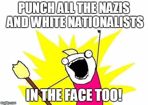 X All The Y Meme | PUNCH ALL THE NAZIS AND WHITE NATIONALISTS IN THE FACE TOO! | image tagged in memes,x all the y | made w/ Imgflip meme maker