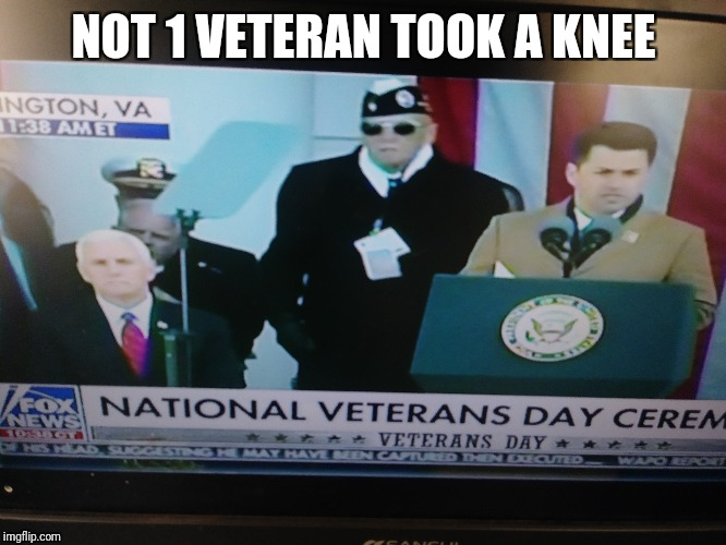 Veterans day ceremony | NOT 1 VETERAN TOOK A KNEE | image tagged in kneeling,national anthem,veterans | made w/ Imgflip meme maker