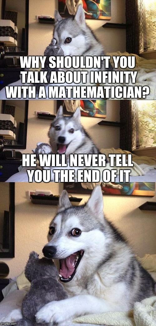 Bad Pun Dog Meme | WHY SHOULDN'T YOU TALK ABOUT INFINITY WITH A MATHEMATICIAN? HE WILL NEVER TELL YOU THE END OF IT | image tagged in memes,bad pun dog | made w/ Imgflip meme maker