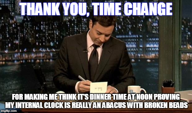 Thank you Notes Jimmy Fallon | THANK YOU, TIME CHANGE FOR MAKING ME THINK IT'S DINNER TIME AT NOON PROVING MY INTERNAL CLOCK IS REALLY AN ABACUS WITH BROKEN BEADS | image tagged in thank you notes jimmy fallon | made w/ Imgflip meme maker