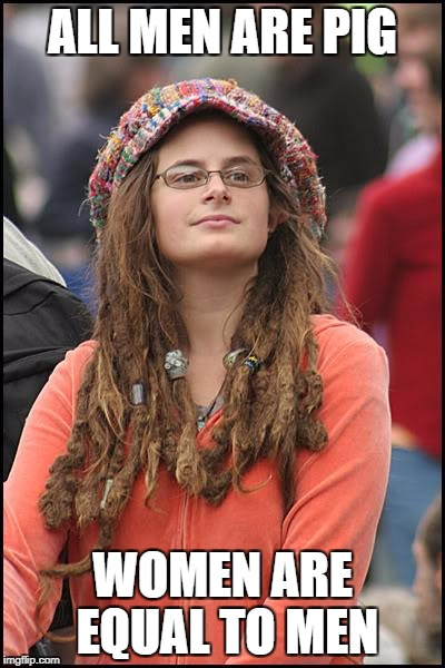 College Liberal Meme | ALL MEN ARE PIG WOMEN ARE EQUAL TO MEN | image tagged in memes,college liberal | made w/ Imgflip meme maker