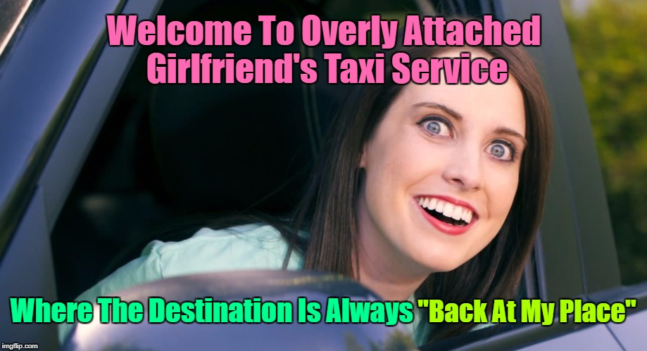 "Where Are My Passengers? Overly Attached Girlfriend Weekend, a socrates, isayisay and Craziness_all_the_way event! | Welcome To Overly Attached Girlfriend's Taxi Service Where The Destination Is Always ""Back At My Place"" 