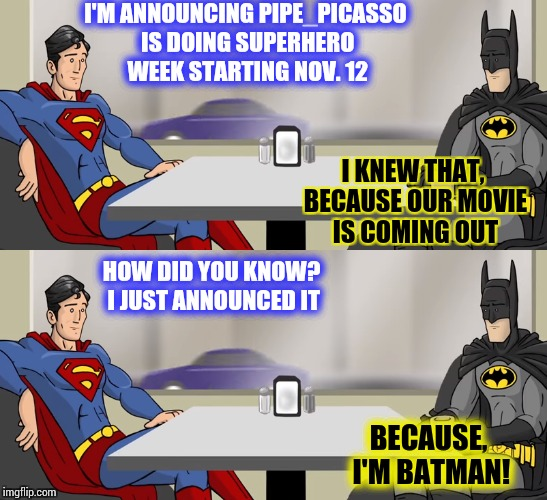 Superhero Week - Starting Nov 12th through 18th | I'M ANNOUNCING PIPE_PICASSO IS DOING SUPERHERO WEEK STARTING NOV. 12 BECAUSE, I'M BATMAN! I KNEW THAT, BECAUSE OUR MOVIE IS COMING OUT HOW D | image tagged in superhero week,superman,batman,pipe_picasso | made w/ Imgflip meme maker
