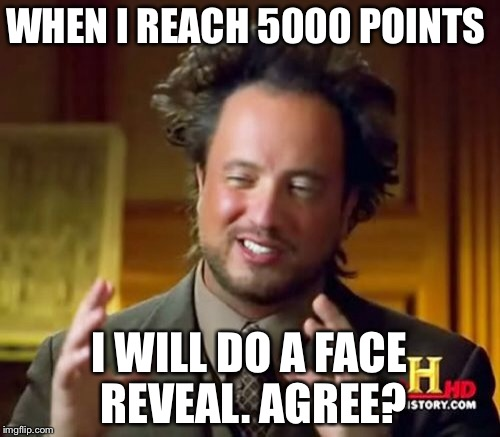 Ancient Aliens Meme | WHEN I REACH 5000 POINTS I WILL DO A FACE REVEAL. AGREE? | image tagged in memes,ancient aliens,face reveal | made w/ Imgflip meme maker