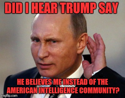 DID I HEAR TRUMP SAY HE BELIEVES ME INSTEAD OF THE AMERICAN INTELLIGENCE COMMUNITY? | image tagged in trump | made w/ Imgflip meme maker