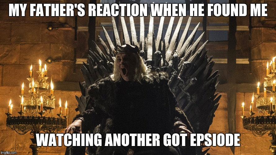 Father's Reaction to GOT | MY FATHER'S REACTION WHEN HE FOUND ME WATCHING ANOTHER GOT EPSIODE | image tagged in game of thrones,aerys | made w/ Imgflip meme maker